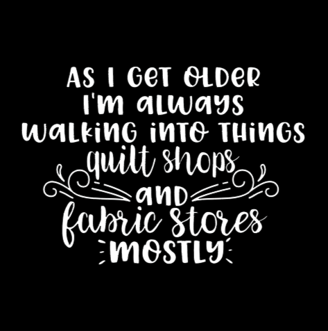 as i get older walking into things, quilt shops and fabric stores mostly