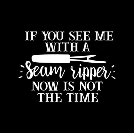 if you see me with a seam ripper now is not the time